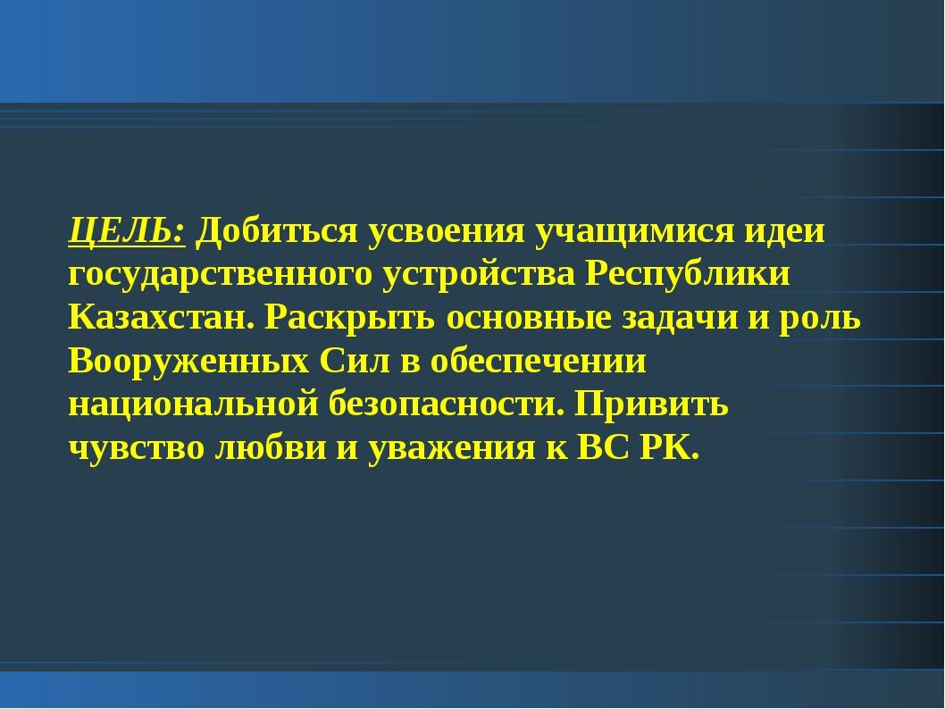 ЦЕЛЬ: Добиться усвоения учащимися идеи государственного устройства Республики...