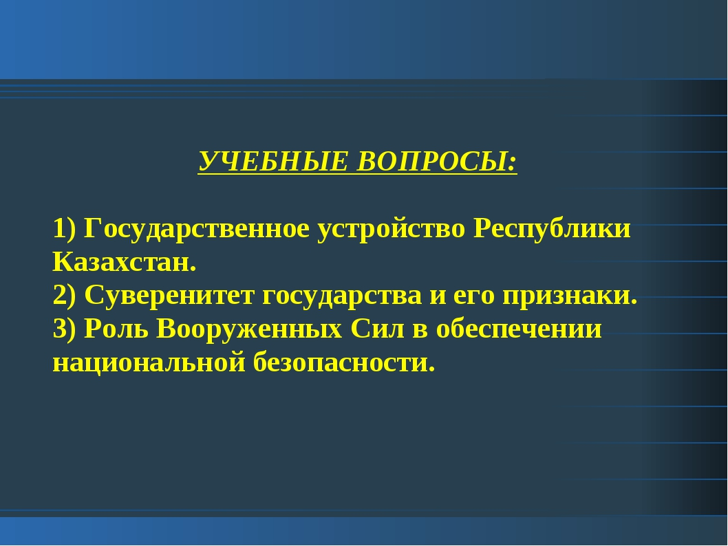 УЧЕБНЫЕ ВОПРОСЫ: 1) Государственное устройство Республики Казахстан. 2) Сувер...