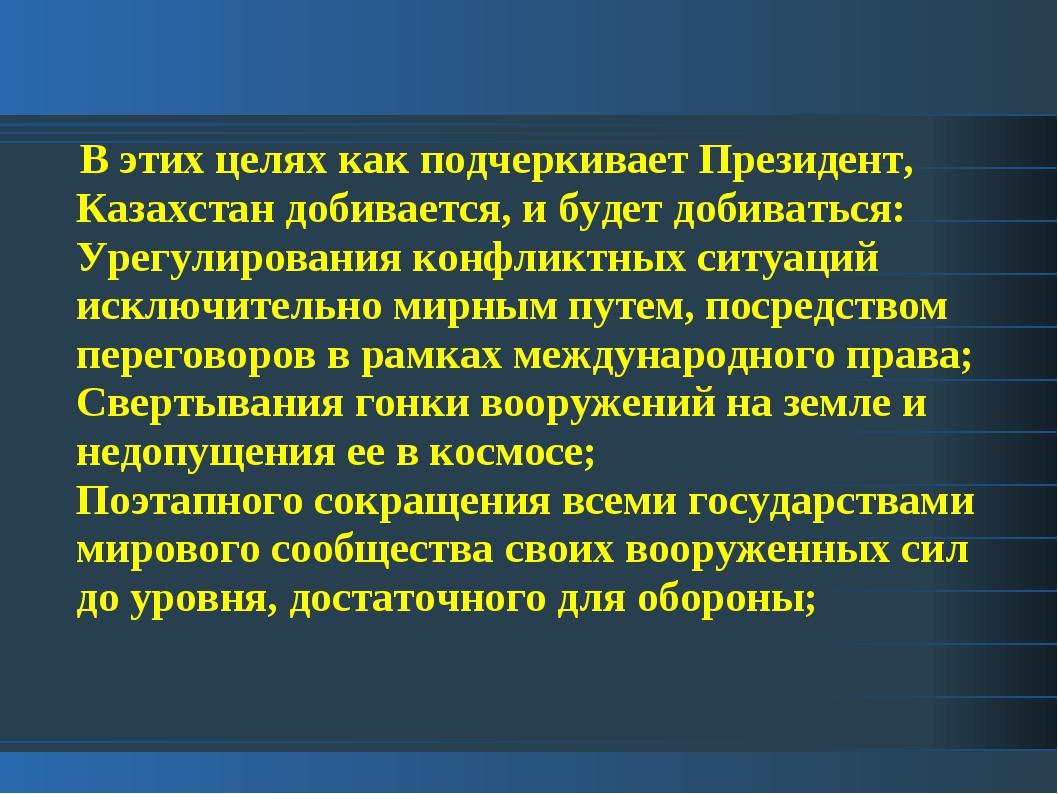 В этих целях как подчеркивает Президент, Казахстан добивается, и будет добив...