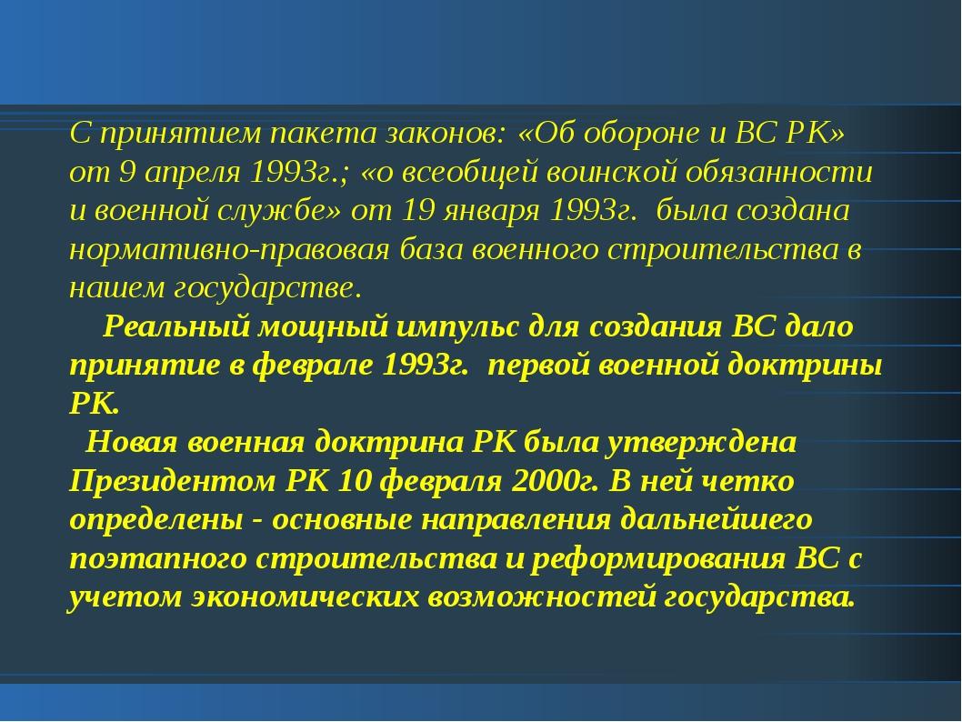 С принятием пакета законов: «Об обороне и ВС РК» от 9 апреля 1993г.; «о всеоб...