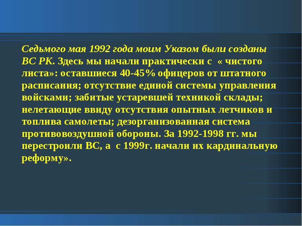 Седьмого мая 1992 года моим Указом были созданы ВС РК. Здесь мы начали практи...