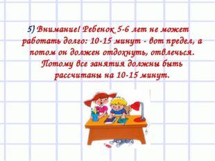 5) Внимание! Ребенок 5-6 лет не может работать долго: 10-15 минут - вот преде