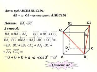 Дано: куб АВСDA1B1C1D1; АВ = а; О1 – центр грани А1В1С1D1 Найти: 2 способ: О