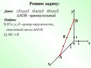 Решим задачу: Дано: х у z 1 1 1 О Найти: А В К