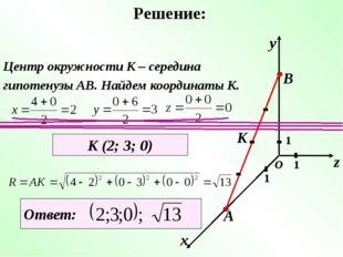 Решение: х у z 1 1 1 О А В К Центр окружности К – середина гипотенузы АВ. Най
