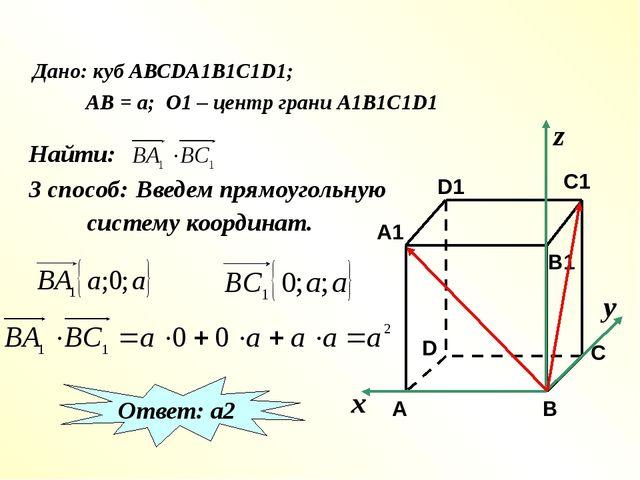 Дано: куб АВСDA1B1C1D1; АВ = а; О1 – центр грани А1В1С1D1 Найти: 3 способ: В...