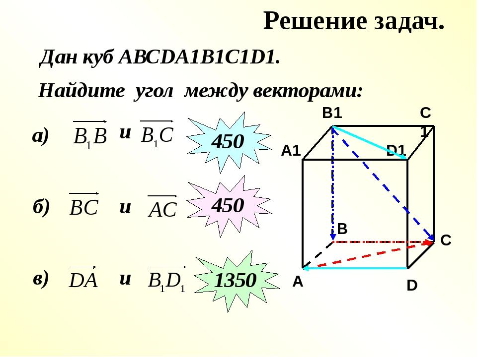 Решение задач. Найдите угол между векторами: а) и 450 б) и 450 в) Дан куб АВС...