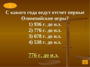 776 г. до н.э. 1 С какого года ведут отсчет первые Олимпийские игры? 1) 936 г