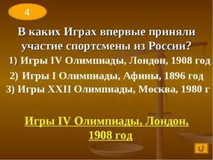 В каких Играх впервые приняли участие спортсмены из России? 1) Игры IV Олимпи