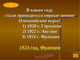 В каком году стали проводиться первые зимние Олимпийские игры? 1) 1920 г. Гер