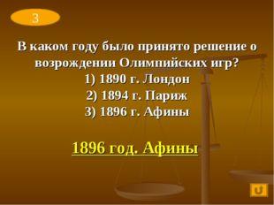 В каком году было принято решение о возрождении Олимпийских игр? 1) 1890 г. Л