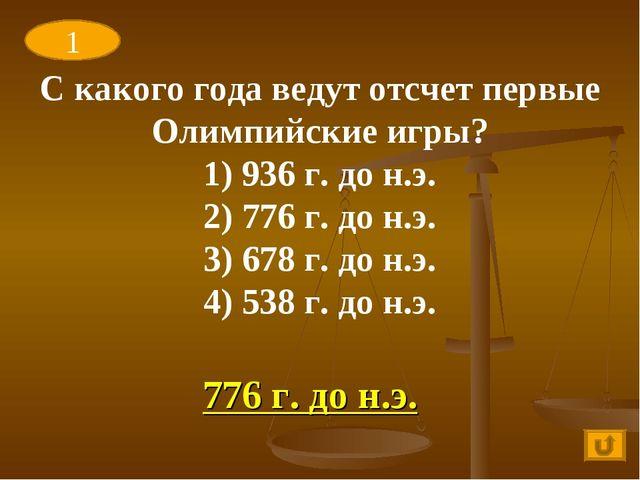 776 г. до н.э. 1 С какого года ведут отсчет первые Олимпийские игры? 1) 936 г...