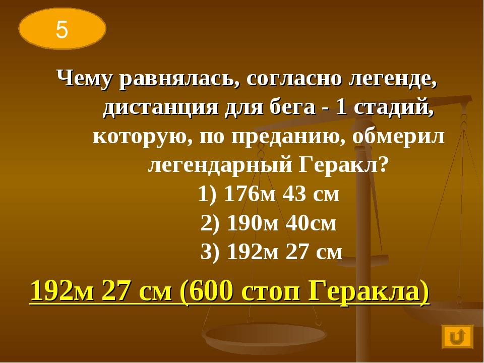 5 Чему равнялась, согласно легенде, дистанция для бега - 1 стадий, которую, п...