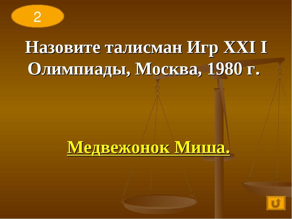 Назовите талисман Игр ХХI I Олимпиады, Москва, 1980 г. Медвежонок Миша. 2