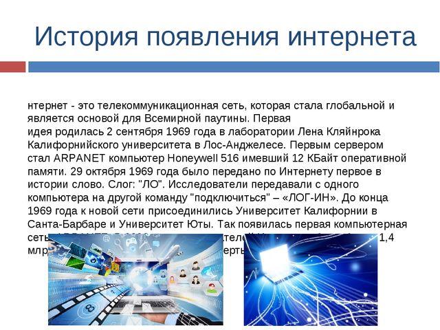 История появления интернета Интернет - это телекоммуникационная сеть, которая...