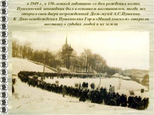 в 1949 г., к 150-летней годовщине со дня рождения поэта, Пушкинский заповедн