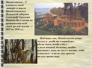 Михайловское... С имением своей матери сельцом Михайловским в Псковской губер