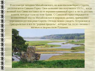 В километре западнее Михайловского, на живописном берегу Сороти, располагаетс