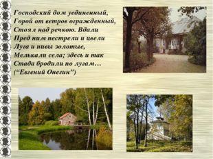 Господский дом уединенный, Горой от ветров огражденный, Стоял над речкою. Вда