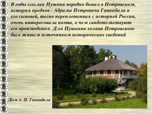 В годы ссылки Пушкин нередко бывал в Петровском, история предков - Абрама Пет