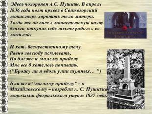 Здесь похоронен А.С. Пушкин. В апреле 1836 года поэт привез в Святогорский м