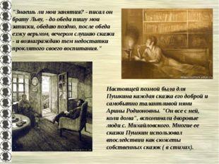 """""""Знаешь ли мои занятия? - писал он брату Льву, - до обеда пишу мои записки, о"""