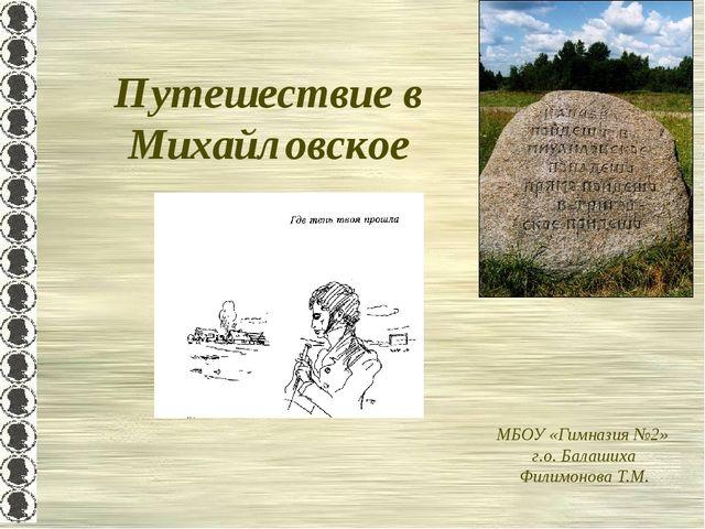 Путешествие в Михайловское МБОУ «Гимназия №2» г.о. Балашиха Филимонова Т.М.