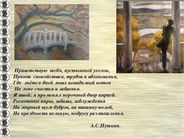 Приветствую тебя, пустынный уголок, Приют спокойствия, трудов и вдохновенья,...