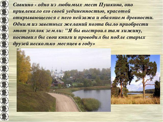 Савкино - одно из любимых мест Пушкина, оно привлекало его своей уединенность...