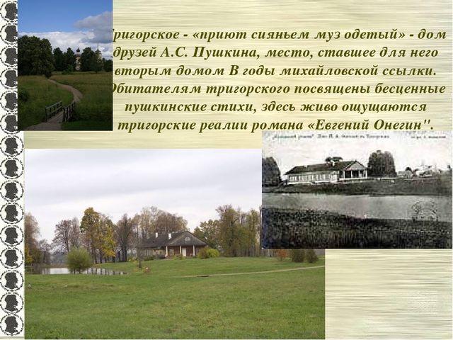 Тригорское - «приют сияньем муз одетый» - дом друзей А.С. Пушкина, место, ста...