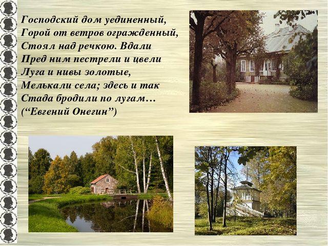 Господский дом уединенный, Горой от ветров огражденный, Стоял над речкою. Вда...