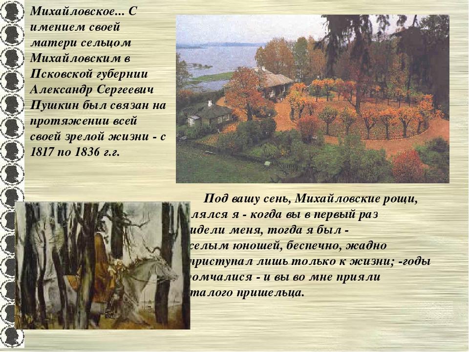 Михайловское... С имением своей матери сельцом Михайловским в Псковской губер...
