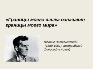 «Границы моего языка означают границы моего мира» Людвиг Витгенштейн. (1889