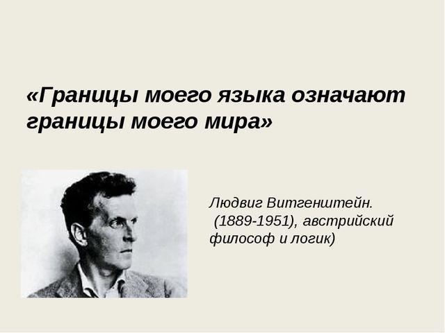 «Границы моего языка означают границы моего мира» Людвиг Витгенштейн. (1889...