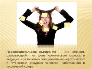 Профессиональное выгорание - это синдром, развивающийся на фоне хронического