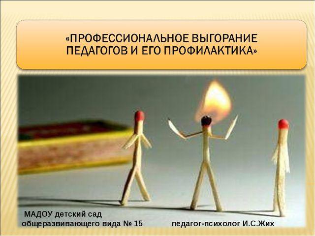 МАДОУ детский сад общеразвивающего вида № 15 педагог-психолог И.С.Жих