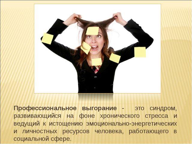 Профессиональное выгорание - это синдром, развивающийся на фоне хронического...