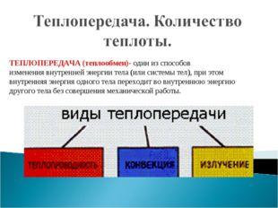 ТЕПЛОПЕРЕДАЧА (теплообмен)- один изспособов изменениявнутренней энергии тел