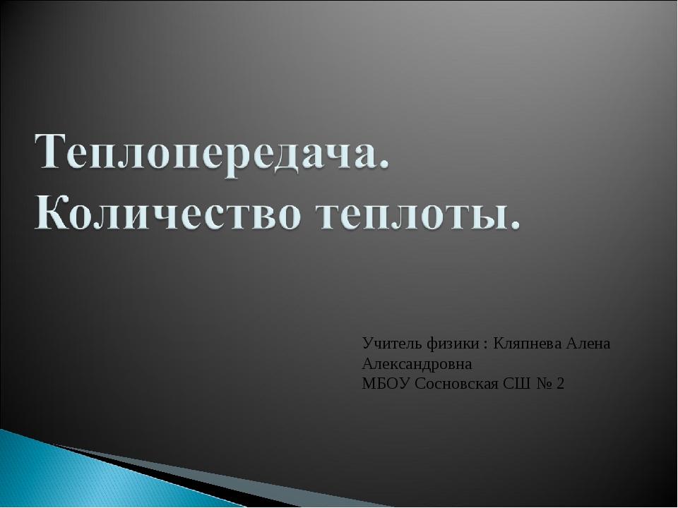 Учитель физики : Кляпнева Алена Александровна МБОУ Сосновская СШ № 2