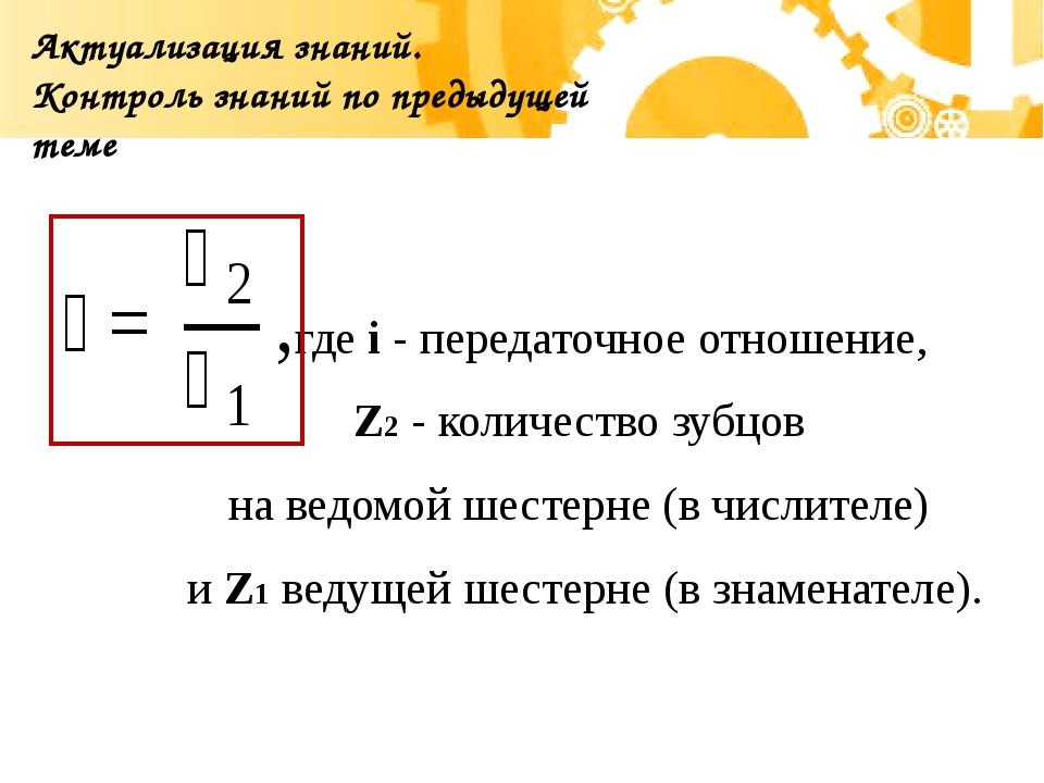 Актуализация знаний. Контроль знаний по предыдущей теме  где i - передаточно...