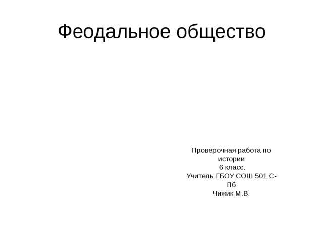 Феодальное общество Проверочная работа по истории 6 класс. Учитель ГБОУ СОШ 5...