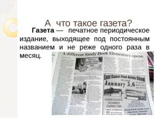 А что такое газета?  Газета— печатноепериодическое издание, выходящее по