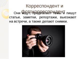 Корреспондент и фотокорреспондент Они ищут, предлагают темы и пишут статьи,
