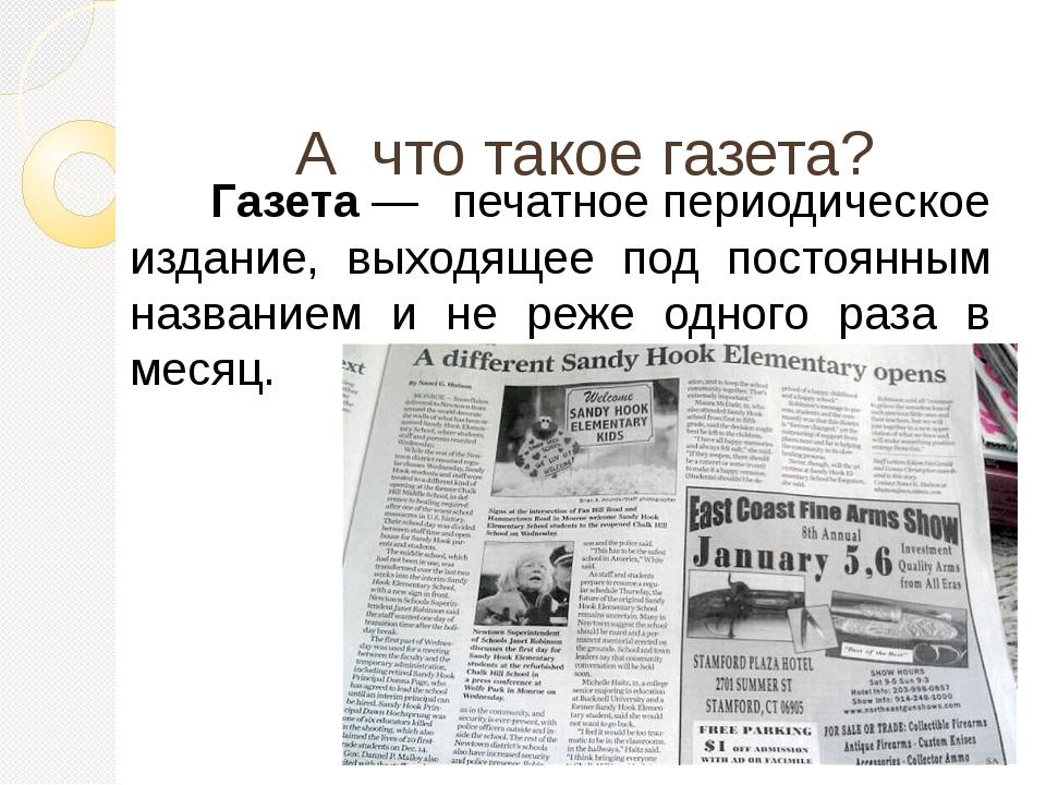 А что такое газета?  Газета— печатноепериодическое издание, выходящее по...