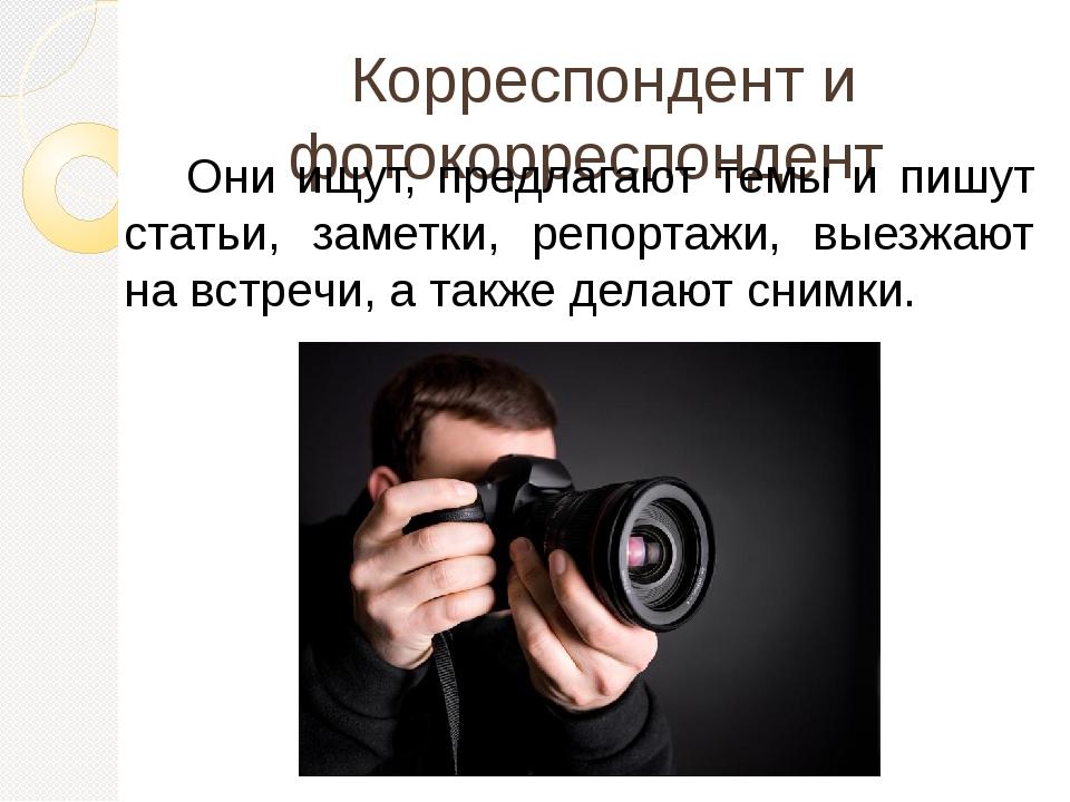 Корреспондент и фотокорреспондент Они ищут, предлагают темы и пишут статьи,...