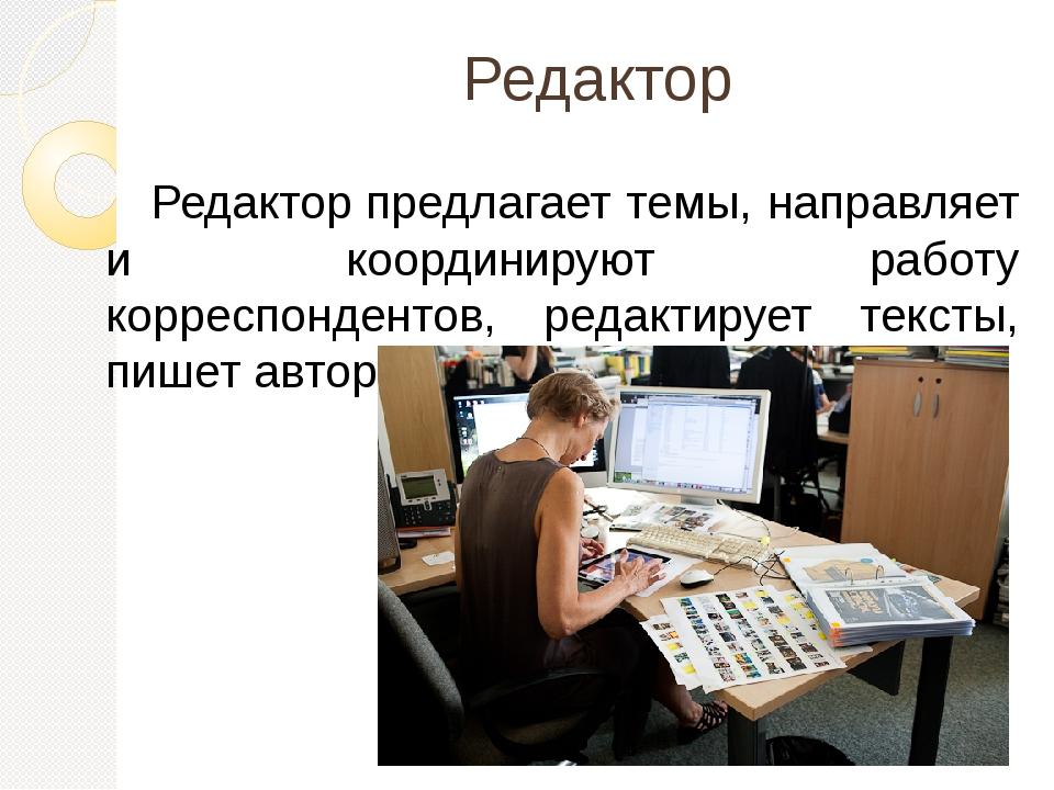 Редактор Редакторпредлагает темы, направляет и координируют работу корреспон...