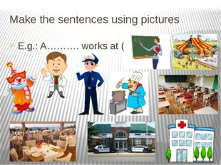 Make the sentences using pictures E.g.: A………. works at (a )…....