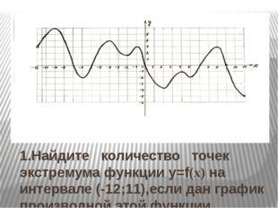 1.Найдите количество точек экстремума функции y=f(x) на интервале (-12;11),ес