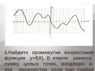 2.Найдите промежутки возрастания функции y=f(Х). В ответе укажите сумму целых