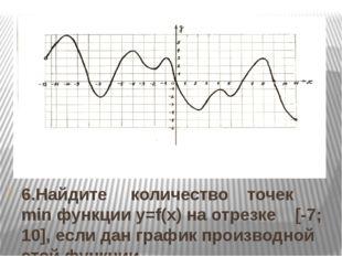 6.Найдите количество точек min функции y=f(x) на отрезке [-7; 10], если дан г
